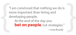 """""""I am convinced that nothing we do is more important than hiring and developing people.  At the end of the day you bet on people, not strategies."""""""
