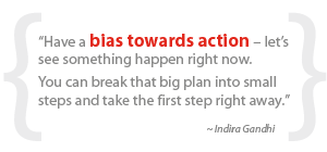 """""""Have a bias towards action – let's see something happen right now.  You can break that big plan into small steps and take the first step right away."""""""