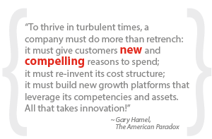 """To thrive in turbulent times, a company must do more than retrench: it must give customers new and compelling reasons to spend; it must re-invent its cost structure; it must build new growth platforms that leverage its competencies and assets.  All that takes innovation!"""