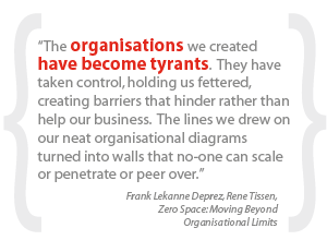 """The organisations we created have become tyrants.  They have taken control, holding us fettered, creating barriers that hinder rather than help our business.  The lines we drew on our neat organisational diagrams turned into walls that no-one can scale or penetrate or peer over."""