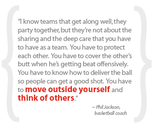 """I know teams that get along well, they party together, but they're not about the sharing and the deep care that you have to have as a team.  You have to protect each other.  You have to cover the other's butt when he's getting beat offensively.  You have to know how to deliver the ball so people can get a good shot.  You have to move outside yourself and think of others."""