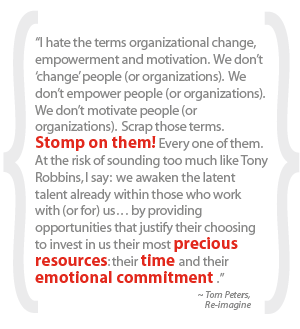 """I hate the terms organizational change, empowerment and motivation.  We don't 'change' people (or organizations).  We don't empower people (or organizations).  We don't motivate people (or organizations).  Scrap those terms.  Stomp on them! Every one of them.  At the risk of sounding too much like Tony Robbins, I say:  we awaken the latent talent already within those who work with (or for) us… by providing opportunities that justify their choosing to invest in us their most precious resources: their time and their emotional commitment ."""