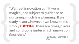 """""""We treat innovation as if it were magical, not subject to guidance or nurturing, much less planning.  If we study history, however, we know that's simply untrue.  There are times, places and conditions under which innovation flourishes."""""""