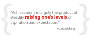 """Achievement is largely the product of steadily raising one's levels of aspiration and expectation."""