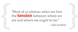 """Most of us plateau when we lose the tension between where we are and where we ought to be."""