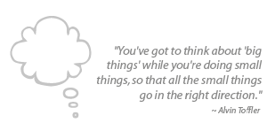 """You've got to think about 'big things' while you're doing small things, so that all the small things go in the right direction."""